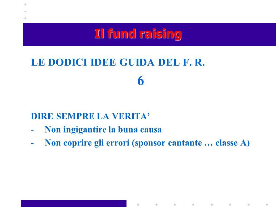 Il fund raising LE DODICI IDEE GUIDA DEL F. R. 6 DIRE SEMPRE LA VERITA' -Non ingigantire la buna causa -Non coprire gli errori (sponsor cantante … cla