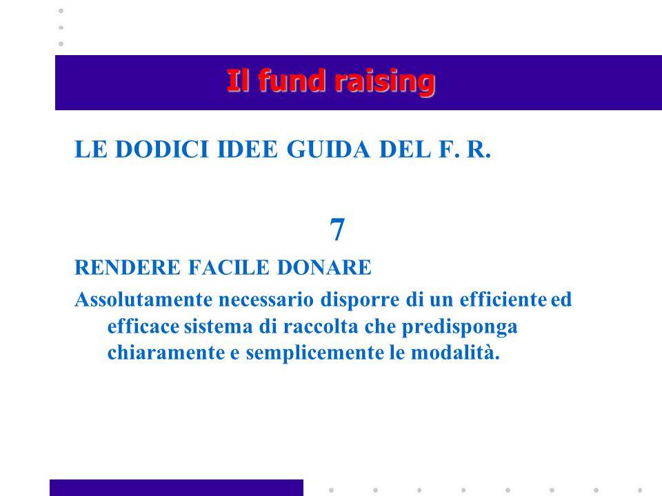 Il fund raising LE DODICI IDEE GUIDA DEL F. R. 7 RENDERE FACILE DONARE Assolutamente necessario disporre di un efficiente ed efficace sistema di racco