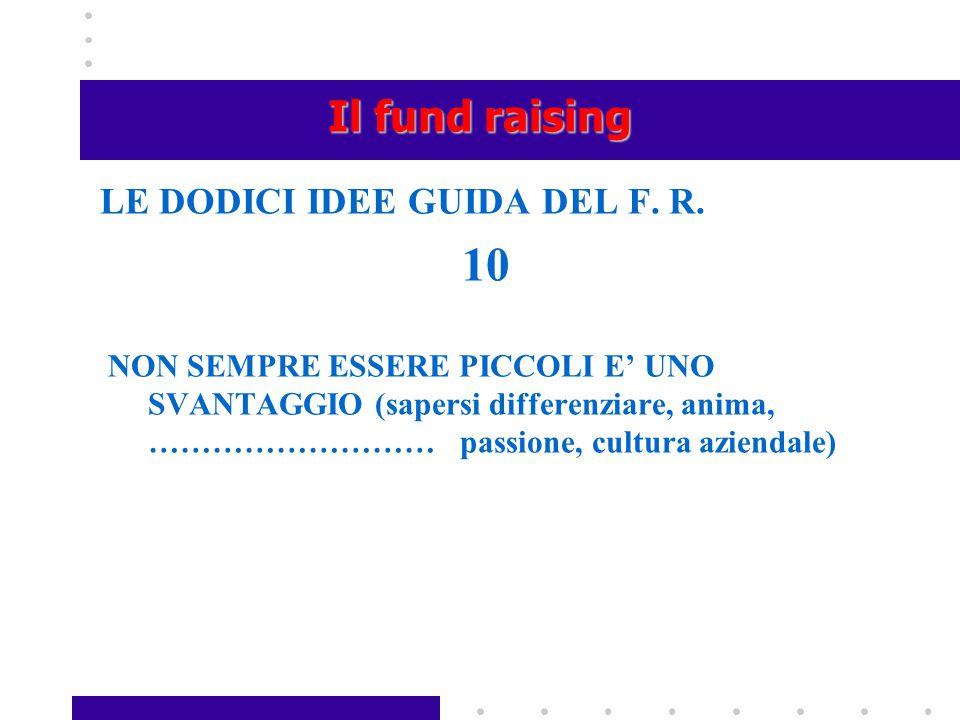 Il fund raising LE DODICI IDEE GUIDA DEL F. R. 10 NON SEMPRE ESSERE PICCOLI E' UNO SVANTAGGIO (sapersi differenziare, anima, ……………………… passione, cultu