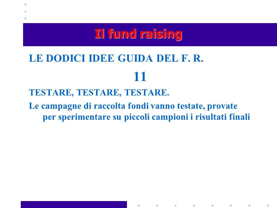 Il fund raising LE DODICI IDEE GUIDA DEL F. R. 11 TESTARE, TESTARE, TESTARE. Le campagne di raccolta fondi vanno testate, provate per sperimentare su