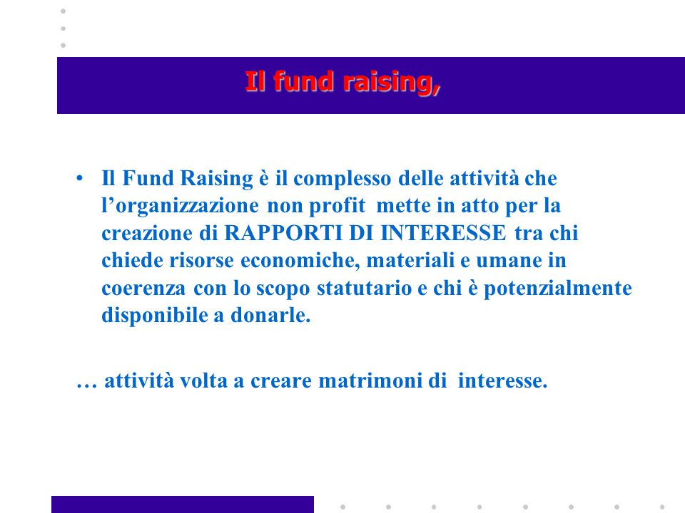 Il fund raising, Il Fund Raising è il complesso delle attività che l'organizzazione non profit mette in atto per la creazione di RAPPORTI DI INTERESSE
