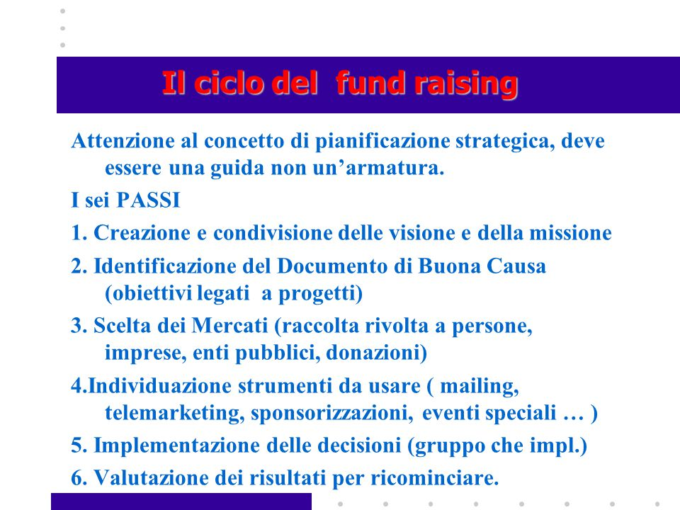 Il ciclo del fund raising Attenzione al concetto di pianificazione strategica, deve essere una guida non un'armatura. I sei PASSI 1. Creazione e condi