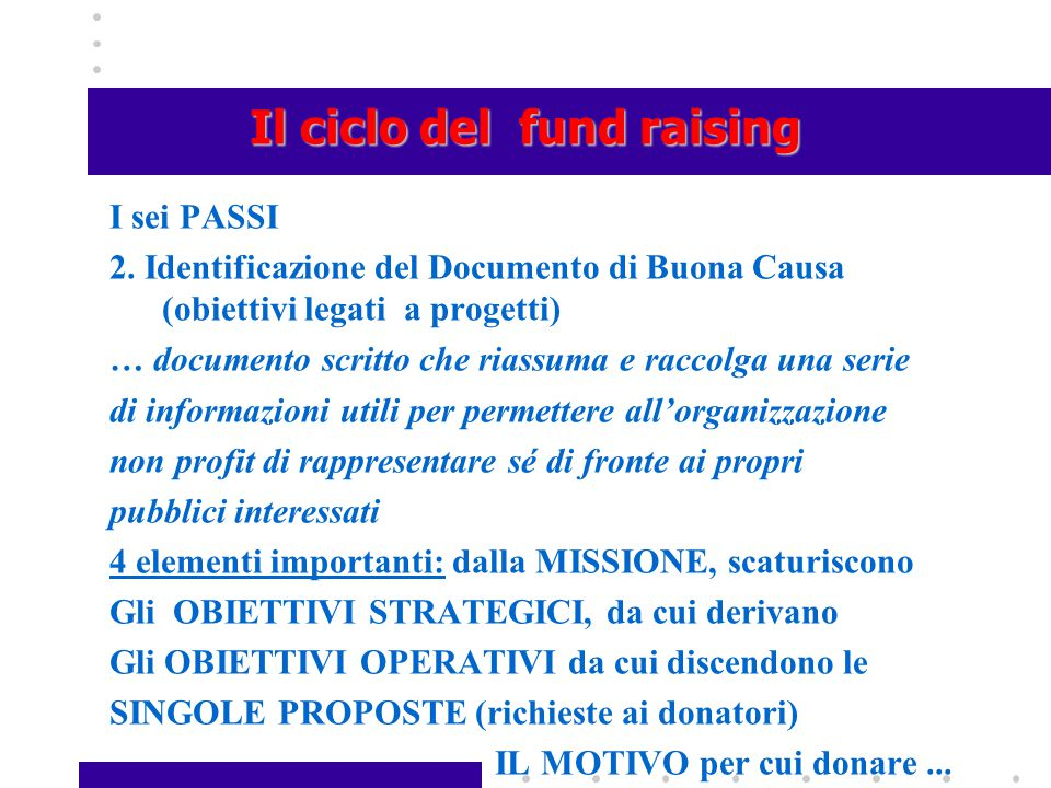Il ciclo del fund raising I sei PASSI 2. Identificazione del Documento di Buona Causa (obiettivi legati a progetti) … documento scritto che riassuma e
