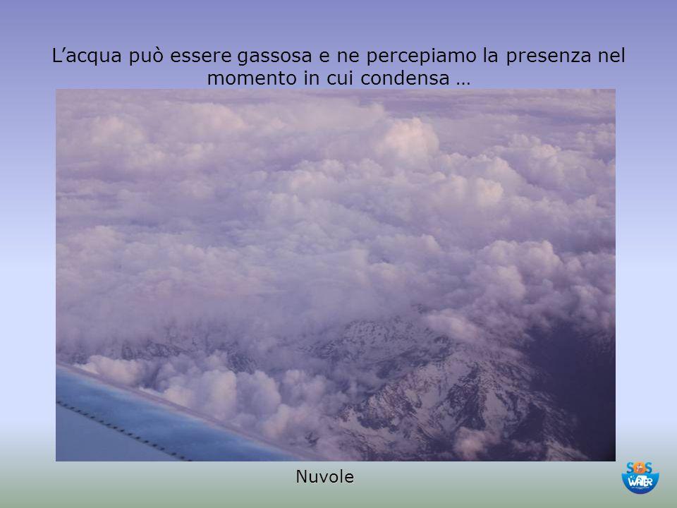 Nuvole L'acqua può essere gassosa e ne percepiamo la presenza nel momento in cui condensa …