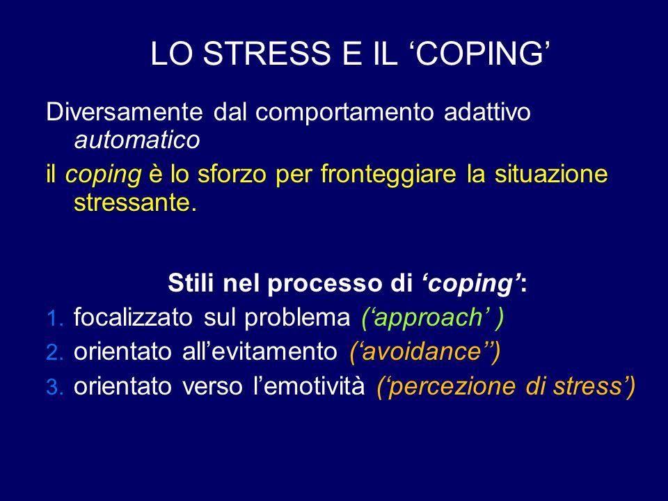 LO STRESS E IL 'COPING' Diversamente dal comportamento adattivo automatico il coping è lo sforzo per fronteggiare la situazione stressante. Stili nel