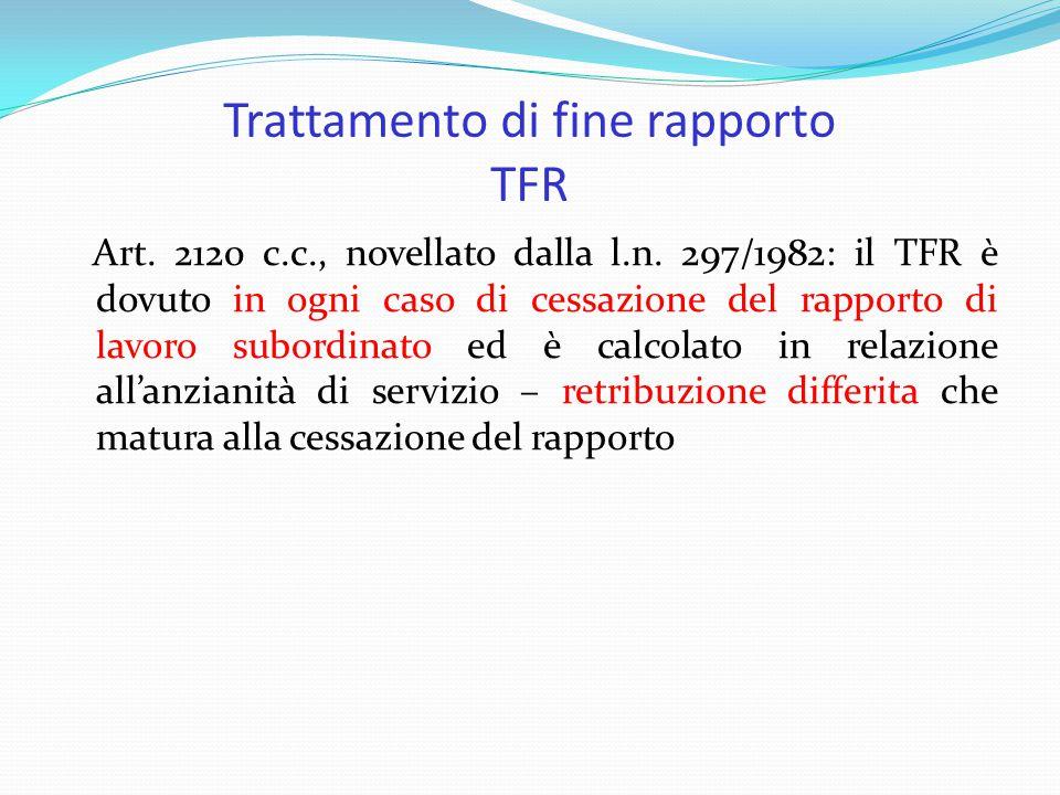 Trattamento di fine rapporto TFR Art. 2120 c.c., novellato dalla l.n. 297/1982: il TFR è dovuto in ogni caso di cessazione del rapporto di lavoro subo