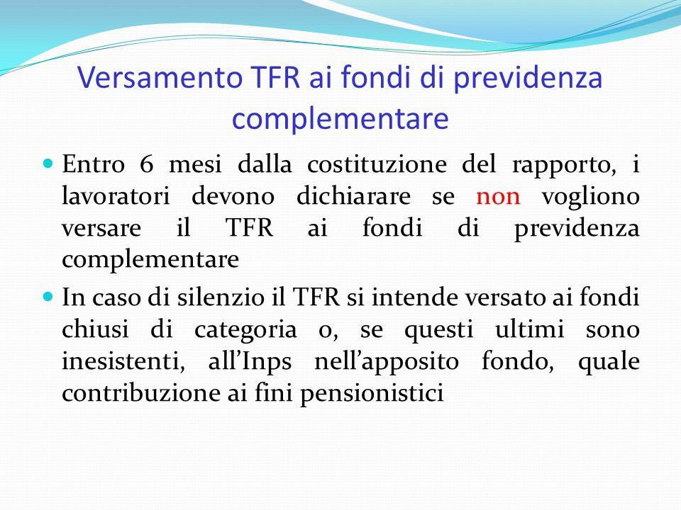 Versamento TFR ai fondi di previdenza complementare Entro 6 mesi dalla costituzione del rapporto, i lavoratori devono dichiarare se non vogliono versare il TFR ai fondi di previdenza complementare In caso di silenzio il TFR si intende versato ai fondi chiusi di categoria o, se questi ultimi sono inesistenti, all'Inps nell'apposito fondo, quale contribuzione ai fini pensionistici