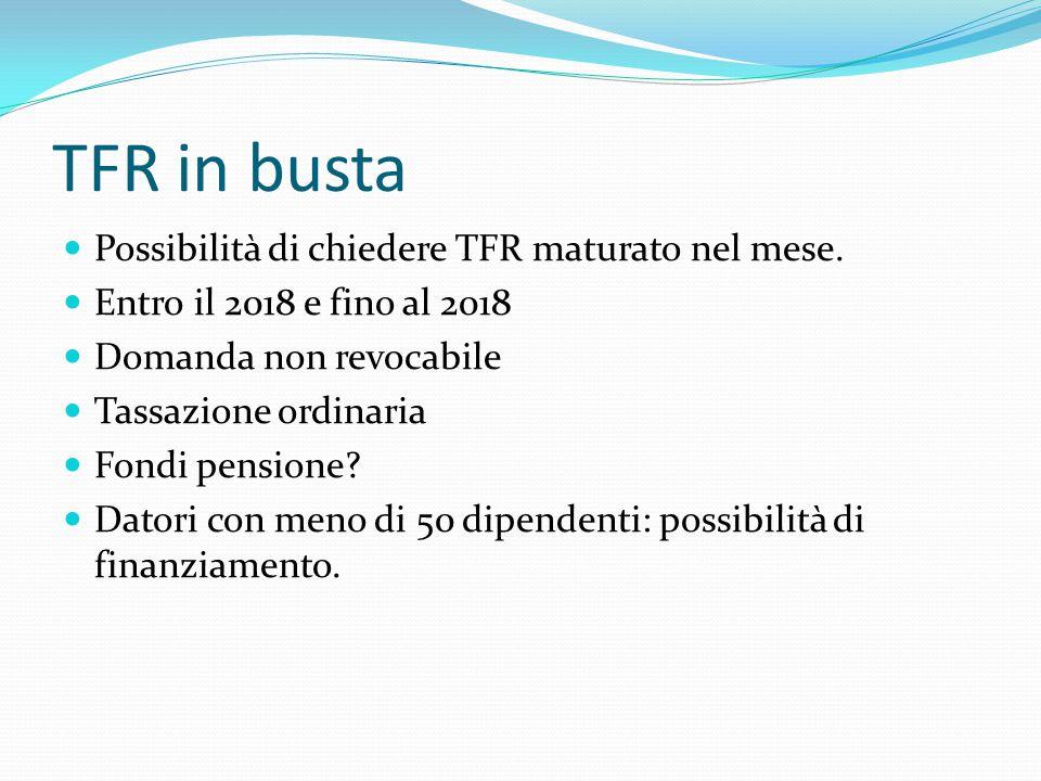 TFR in busta Possibilità di chiedere TFR maturato nel mese. Entro il 2018 e fino al 2018 Domanda non revocabile Tassazione ordinaria Fondi pensione? D