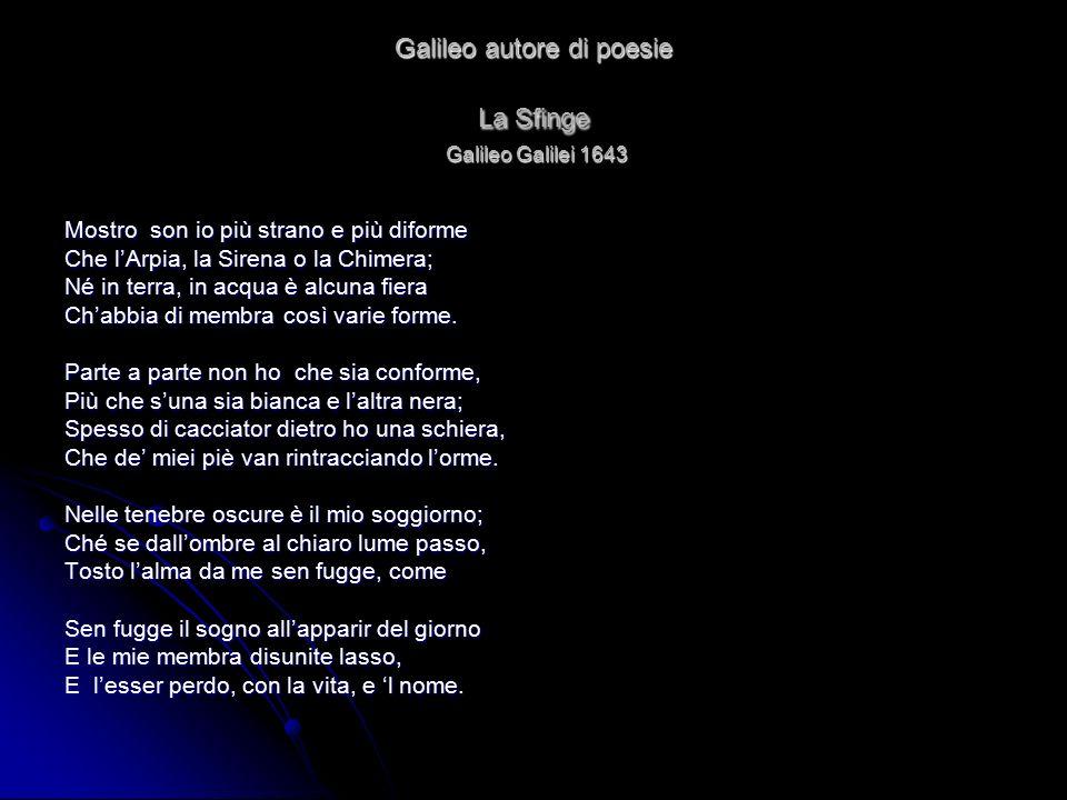 Galileo autore di poesie La Sfinge Galileo Galilei 1643 Mostro son io più strano e più diforme Che l'Arpia, la Sirena o la Chimera; Né in terra, in ac