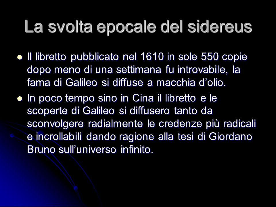 La svolta epocale del sidereus Il libretto pubblicato nel 1610 in sole 550 copie dopo meno di una settimana fu introvabile, la fama di Galileo si diff