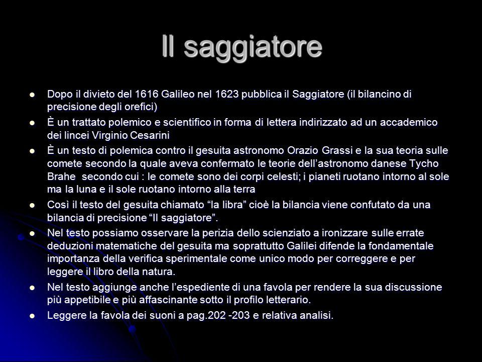 Il saggiatore Dopo il divieto del 1616 Galileo nel 1623 pubblica il Saggiatore (il bilancino di precisione degli orefici) Dopo il divieto del 1616 Gal