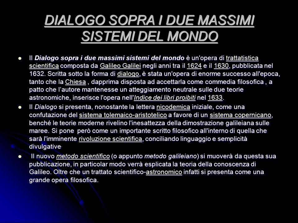 DIALOGO SOPRA I DUE MASSIMI SISTEMI DEL MONDO Il Dialogo sopra i due massimi sistemi del mondo è un'opera di trattatistica scientifica composta da Gal