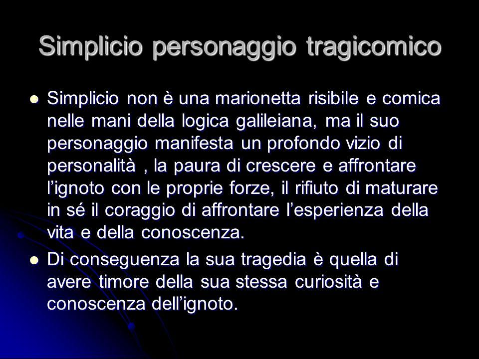 Simplicio personaggio tragicomico Simplicio non è una marionetta risibile e comica nelle mani della logica galileiana, ma il suo personaggio manifesta