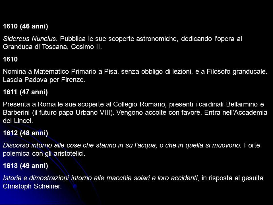 1610 (46 anni) Sidereus Nuncius. Pubblica le sue scoperte astronomiche, dedicando l'opera al Granduca di Toscana, Cosimo II. 1610 Nomina a Matematico