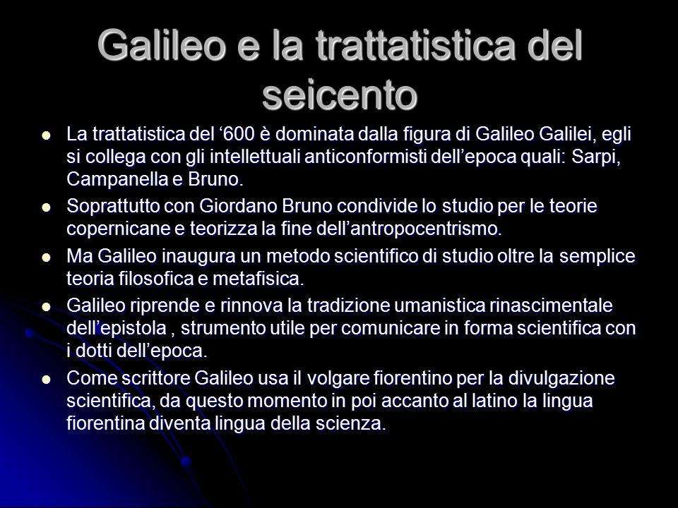 Galileo e la trattatistica del seicento La trattatistica del '600 è dominata dalla figura di Galileo Galilei, egli si collega con gli intellettuali an