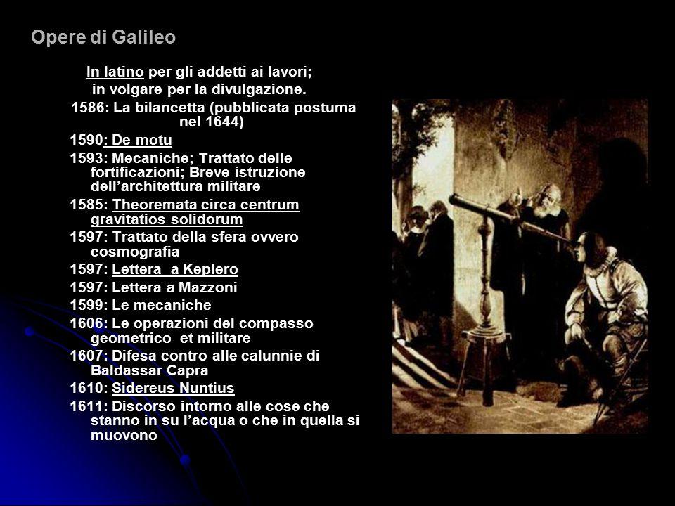 Opere di Galileo In latino per gli addetti ai lavori; in volgare per la divulgazione. 1586: La bilancetta (pubblicata postuma nel 1644) 1590: De motu
