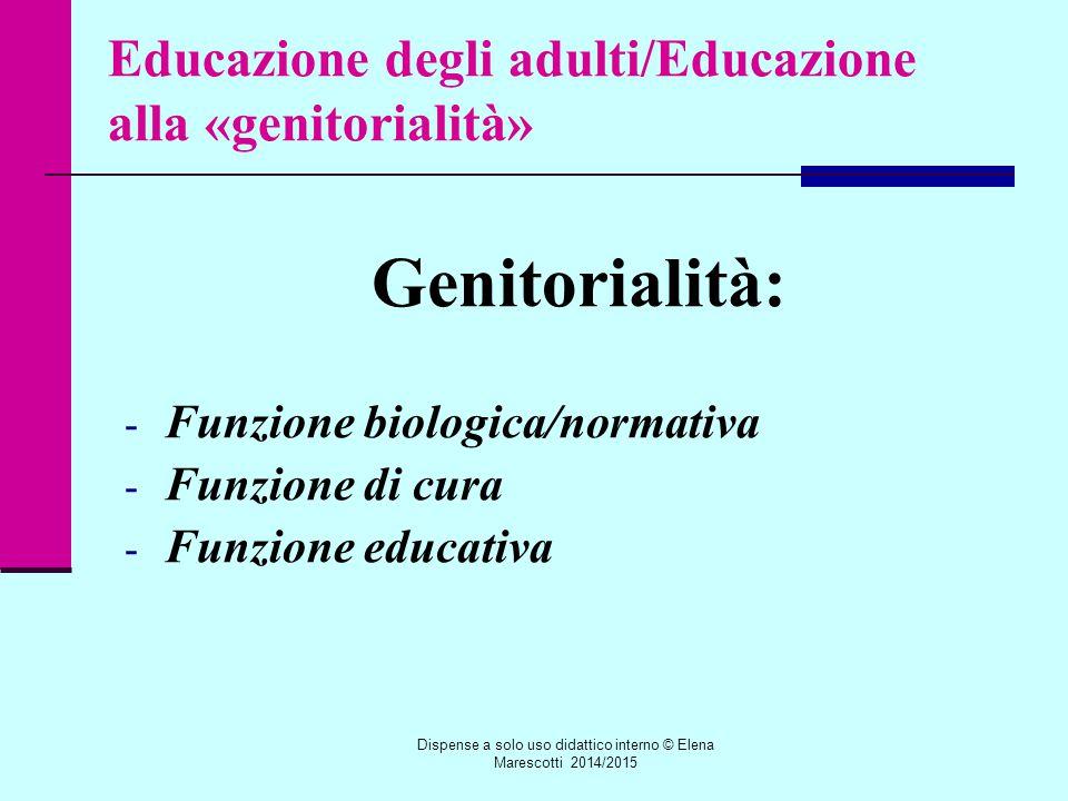 Educazione degli adulti/Educazione alla «genitorialità» Genitorialità: - Funzione biologica/normativa - Funzione di cura - Funzione educativa Dispense a solo uso didattico interno © Elena Marescotti 2014/2015