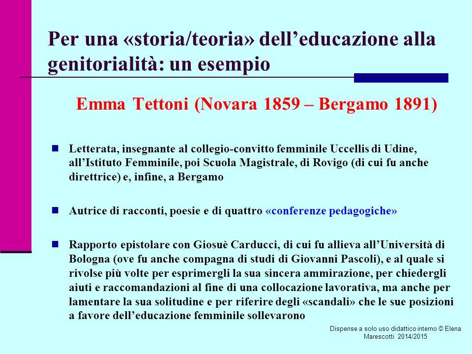 Per una «storia/teoria» dell'educazione alla genitorialità: un esempio Emma Tettoni (Novara 1859 – Bergamo 1891) Letterata, insegnante al collegio-convitto femminile Uccellis di Udine, all'Istituto Femminile, poi Scuola Magistrale, di Rovigo (di cui fu anche direttrice) e, infine, a Bergamo Autrice di racconti, poesie e di quattro «conferenze pedagogiche» Rapporto epistolare con Giosuè Carducci, di cui fu allieva all'Università di Bologna (ove fu anche compagna di studi di Giovanni Pascoli), e al quale si rivolse più volte per esprimergli la sua sincera ammirazione, per chiedergli aiuti e raccomandazioni al fine di una collocazione lavorativa, ma anche per lamentare la sua solitudine e per riferire degli «scandali» che le sue posizioni a favore dell'educazione femminile sollevarono Dispense a solo uso didattico interno © Elena Marescotti 2014/2015