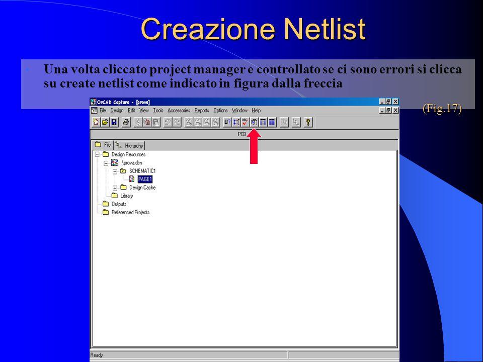Creazione Netlist Una volta cliccato project manager e controllato se ci sono errori si clicca su create netlist come indicato in figura dalla freccia (Fig.17)