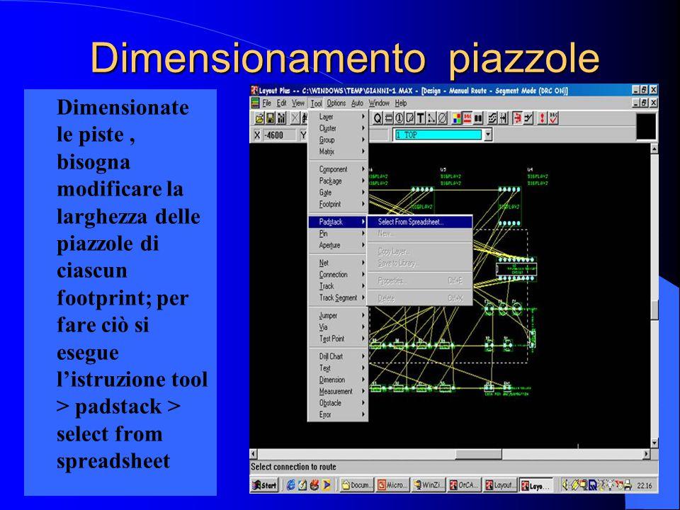 Dimensionamento piazzole Dimensionate le piste, bisogna modificare la larghezza delle piazzole di ciascun footprint; per fare ciò si esegue l'istruzione tool > padstack > select from spreadsheet