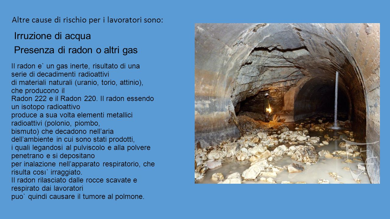 Altre cause di rischio per i lavoratori sono: Irruzione di acqua Il radon e` un gas inerte, risultato di una serie di decadimenti radioattivi di materiali naturali (uranio, torio, attinio), che producono il Radon 222 e il Radon 220.