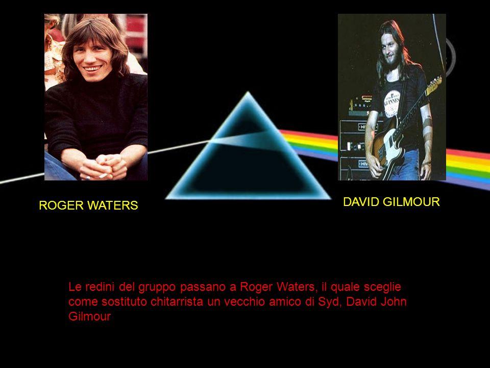 Le redini del gruppo passano a Roger Waters, il quale sceglie come sostituto chitarrista un vecchio amico di Syd, David John Gilmour ROGER WATERS DAVI
