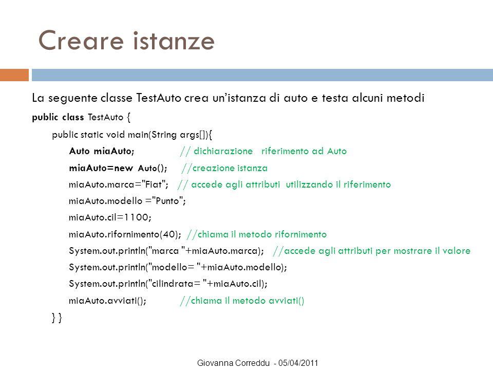 Giovanna Correddu - 05/04/2011 Creare istanze La seguente classe TestAuto crea un'istanza di auto e testa alcuni metodi public class TestAuto { public