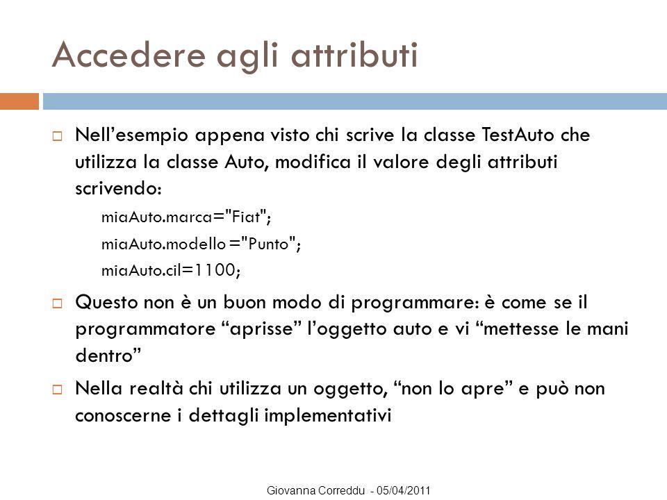 Giovanna Correddu - 05/04/2011 Accedere agli attributi  Nell'esempio appena visto chi scrive la classe TestAuto che utilizza la classe Auto, modifica