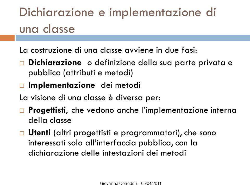 Giovanna Correddu - 05/04/2011 Dichiarazione e implementazione di una classe La costruzione di una classe avviene in due fasi:  Dichiarazione o defin