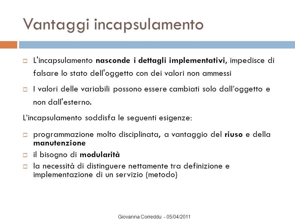 Giovanna Correddu - 05/04/2011 Vantaggi incapsulamento  L'incapsulamento nasconde i dettagli implementativi, impedisce di falsare lo stato dell'ogget