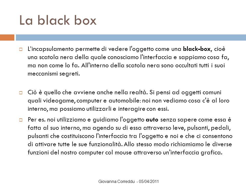 Giovanna Correddu - 05/04/2011 La black box  L'incapsulamento permette di vedere l'oggetto come una black-box, cioè una scatola nera della quale cono