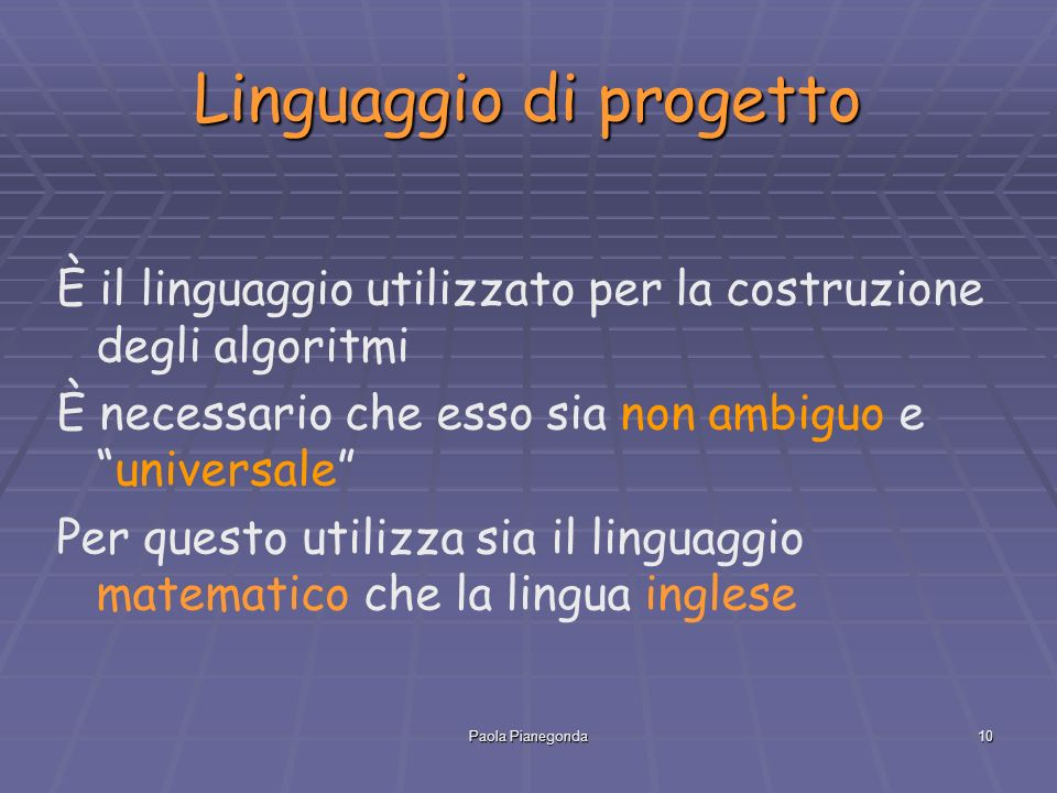 Paola Pianegonda10 Linguaggio di progetto È il linguaggio utilizzato per la costruzione degli algoritmi È necessario che esso sia non ambiguo e universale Per questo utilizza sia il linguaggio matematico che la lingua inglese