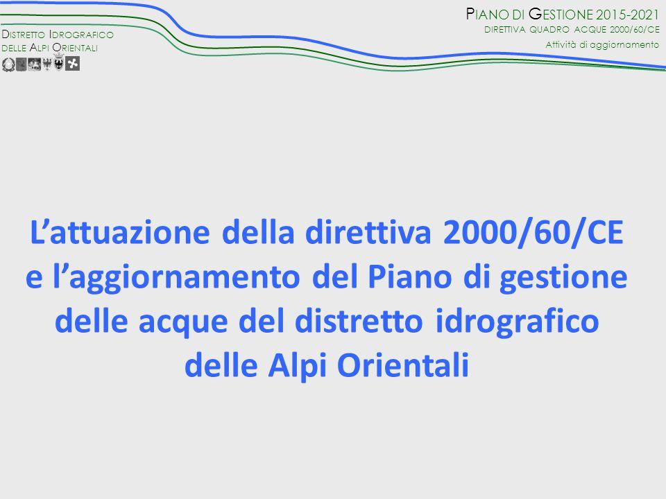 D ISTRETTO I DROGRAFICO DELLE A LPI O RIENTALI P IANO DI G ESTIONE 2015-2021 DIRETTIVA QUADRO ACQUE 2000/60/CE Attività di aggiornamento L'attuazione della direttiva 2000/60/CE e l'aggiornamento del Piano di gestione delle acque del distretto idrografico delle Alpi Orientali