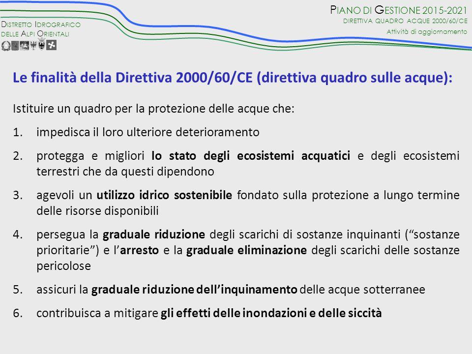 D ISTRETTO I DROGRAFICO DELLE A LPI O RIENTALI P IANO DI G ESTIONE 2015-2021 DIRETTIVA QUADRO ACQUE 2000/60/CE Attività di aggiornamento Le finalità della Direttiva 2000/60/CE (direttiva quadro sulle acque): Istituire un quadro per la protezione delle acque che: 1.impedisca il loro ulteriore deterioramento 2.protegga e migliori lo stato degli ecosistemi acquatici e degli ecosistemi terrestri che da questi dipendono 3.agevoli un utilizzo idrico sostenibile fondato sulla protezione a lungo termine delle risorse disponibili 4.persegua la graduale riduzione degli scarichi di sostanze inquinanti ( sostanze prioritarie ) e l'arresto e la graduale eliminazione degli scarichi delle sostanze pericolose 5.assicuri la graduale riduzione dell'inquinamento delle acque sotterranee 6.contribuisca a mitigare gli effetti delle inondazioni e delle siccità