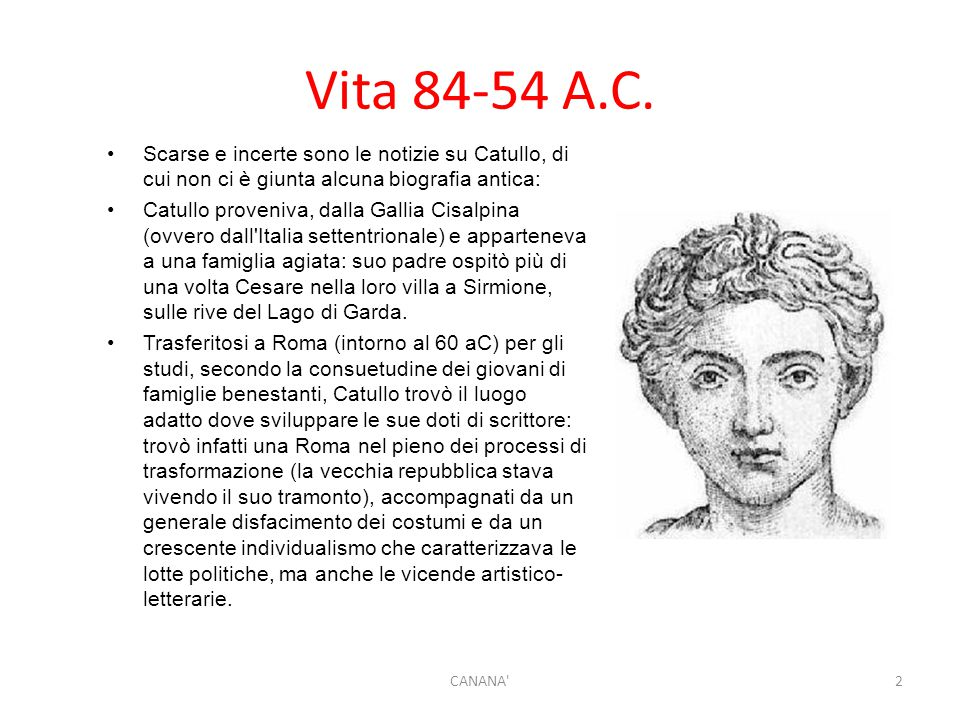 Vita 84-54 A.C. Scarse e incerte sono le notizie su Catullo, di cui non ci è giunta alcuna biografia antica: Catullo proveniva, dalla Gallia Cisalpina