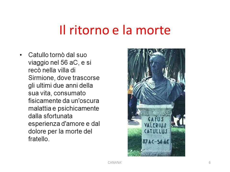 Il ritorno e la morte Catullo tornò dal suo viaggio nel 56 aC, e si recò nella villa di Sirmione, dove trascorse gli ultimi due anni della sua vita, c