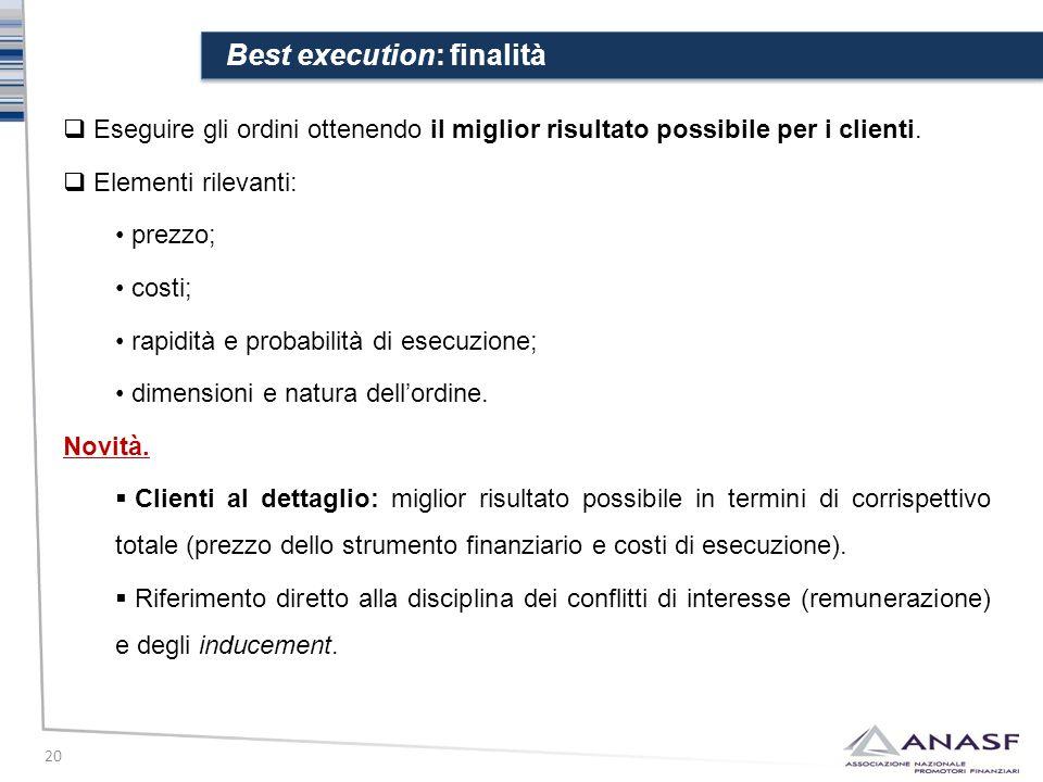 Best execution: finalità 20  Eseguire gli ordini ottenendo il miglior risultato possibile per i clienti.  Elementi rilevanti: prezzo; costi; rapidit