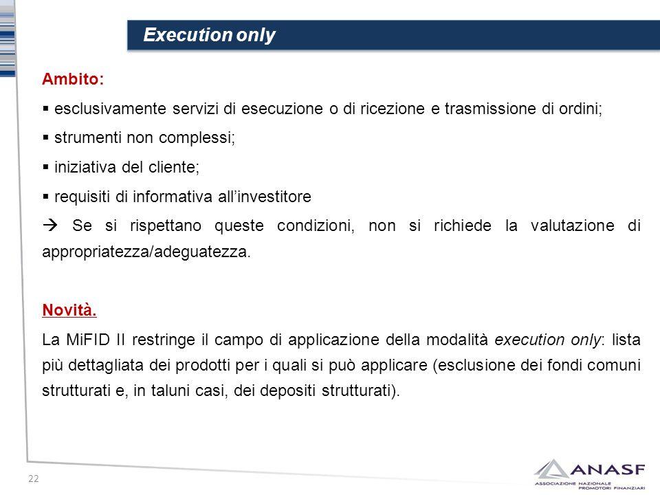 Execution only 22 Ambito:  esclusivamente servizi di esecuzione o di ricezione e trasmissione di ordini;  strumenti non complessi;  iniziativa del