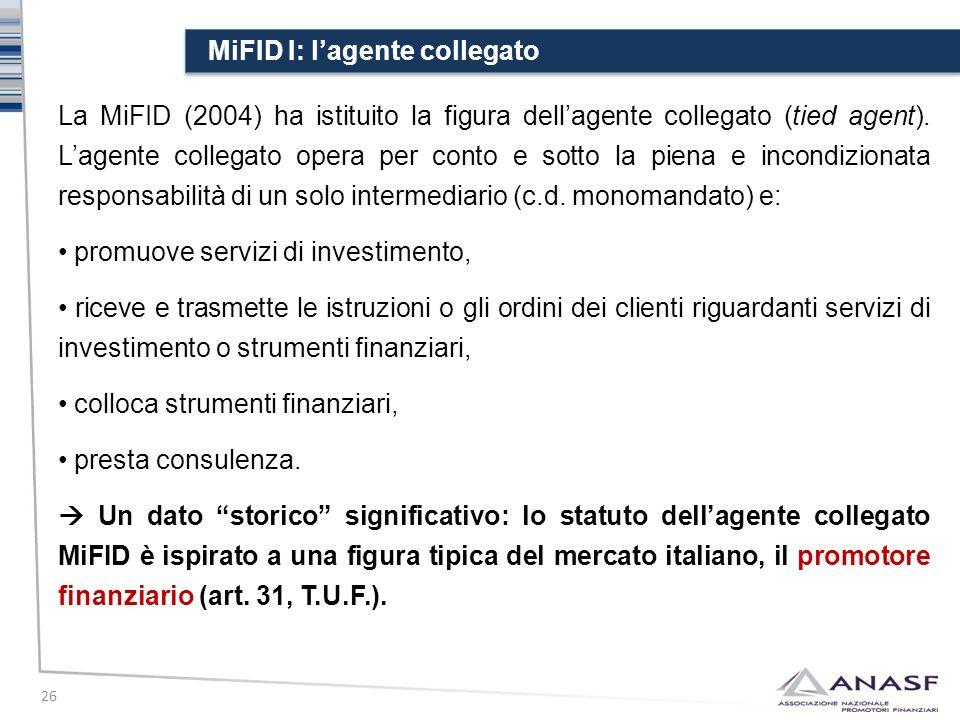 MiFID I: l'agente collegato 26 La MiFID (2004) ha istituito la figura dell'agente collegato (tied agent). L'agente collegato opera per conto e sotto l