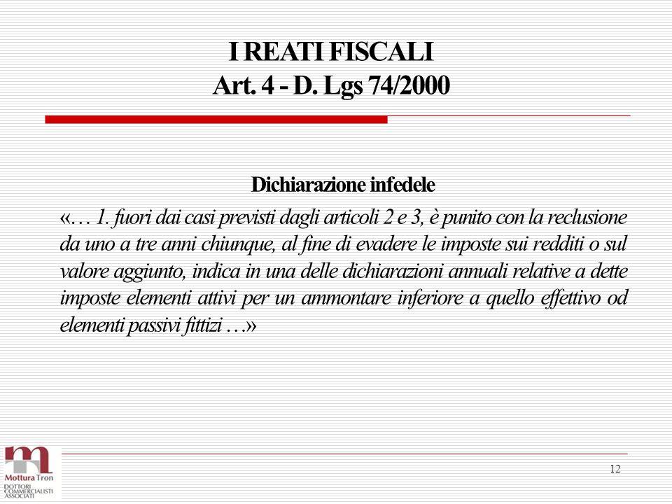 I REATI FISCALI Art. 4 - D. Lgs 74/2000 12 Dichiarazione infedele «… 1. fuori dai casi previsti dagli articoli 2 e 3, è punito con la reclusione da un