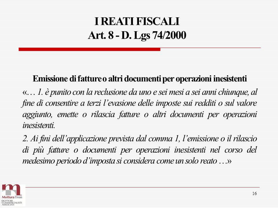 I REATI FISCALI Art. 8 - D. Lgs 74/2000 16 Emissione di fatture o altri documenti per operazioni inesistenti «… 1. è punito con la reclusione da uno e