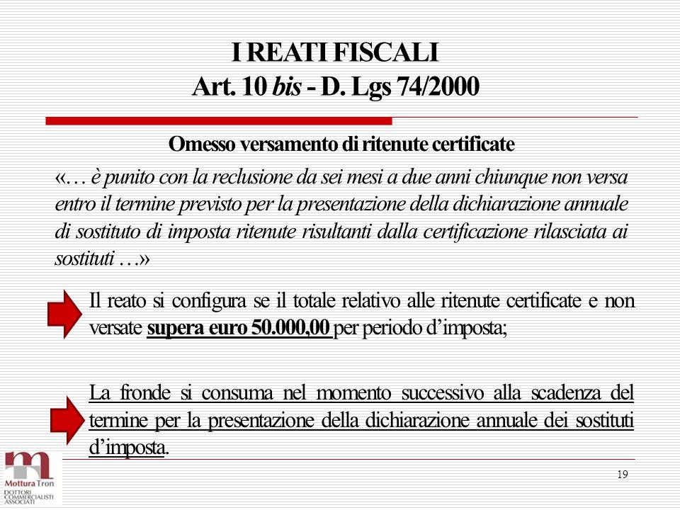 I REATI FISCALI Art. 10 bis - D. Lgs 74/2000 19 Il reato si configura se il totale relativo alle ritenute certificate e non versate supera euro 50.000