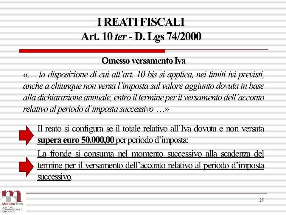 I REATI FISCALI Art. 10 ter - D. Lgs 74/2000 20 Il reato si configura se il totale relativo all'Iva dovuta e non versata supera euro 50.000,00 per per