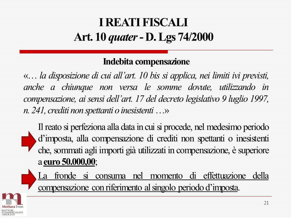 I REATI FISCALI Art. 10 quater - D. Lgs 74/2000 21 Il reato si perfeziona alla data in cui si procede, nel medesimo periodo d'imposta, alla compensazi