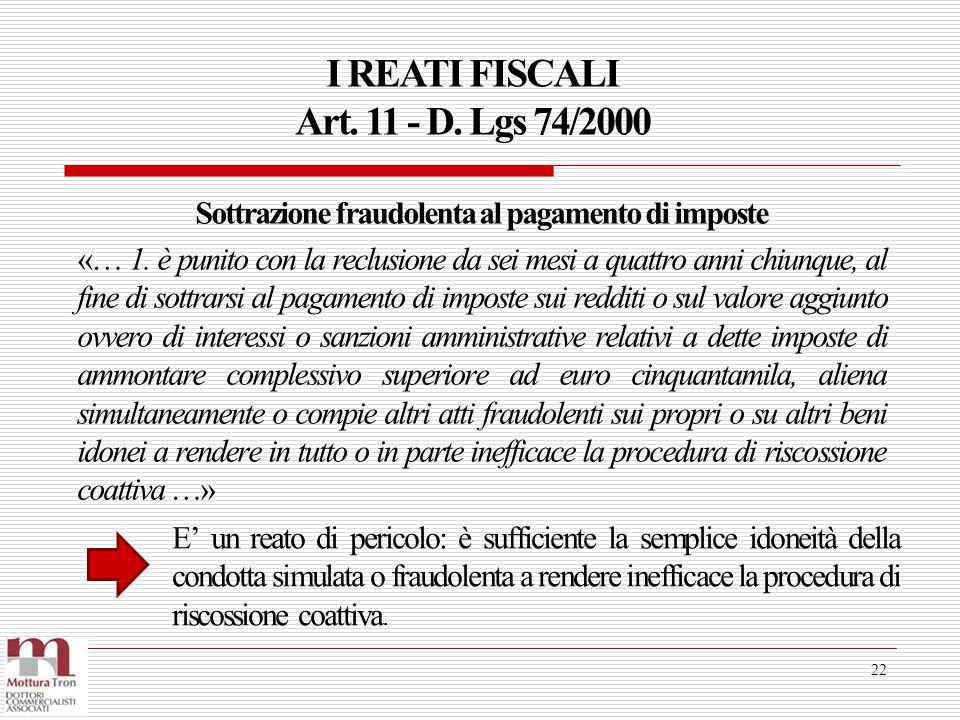 I REATI FISCALI Art. 11 - D. Lgs 74/2000 22 Sottrazione fraudolenta al pagamento di imposte «… 1. è punito con la reclusione da sei mesi a quattro ann