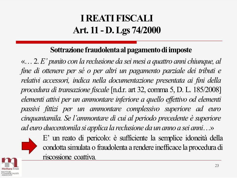I REATI FISCALI Art. 11 - D. Lgs 74/2000 23 Sottrazione fraudolenta al pagamento di imposte «… 2. E' punito con la reclusione da sei mesi a quattro an