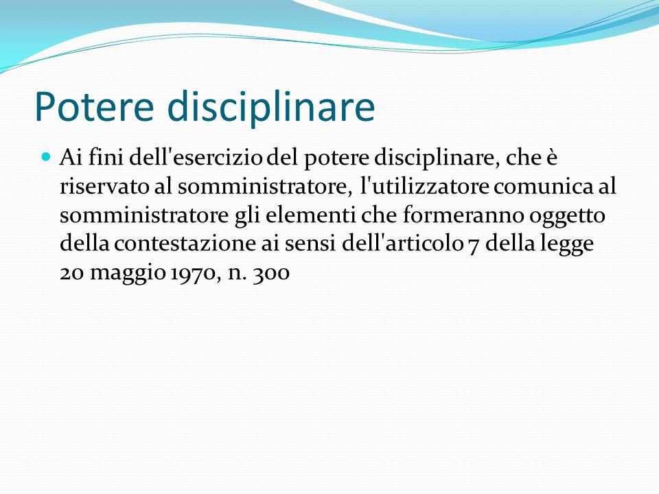 Potere disciplinare Ai fini dell'esercizio del potere disciplinare, che è riservato al somministratore, l'utilizzatore comunica al somministratore gli