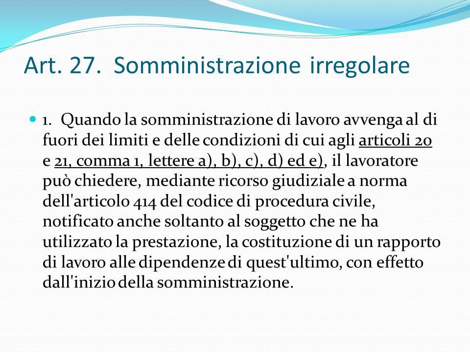 Art. 27. Somministrazione irregolare 1. Quando la somministrazione di lavoro avvenga al di fuori dei limiti e delle condizioni di cui agli articoli 20