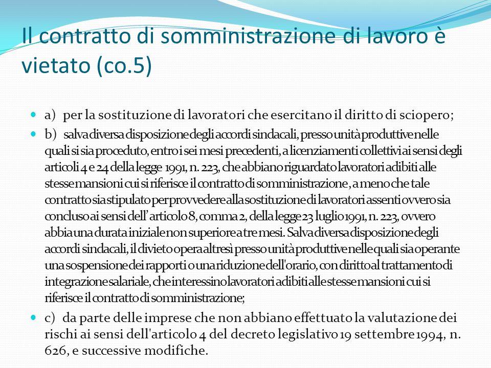 Il contratto di somministrazione di lavoro è vietato (co.5) a) per la sostituzione di lavoratori che esercitano il diritto di sciopero; b) salva diversa disposizione degli accordi sindacali, presso unità produttive nelle quali si sia proceduto, entro i sei mesi precedenti, a licenziamenti collettivi ai sensi degli articoli 4 e 24 della legge 1991, n.