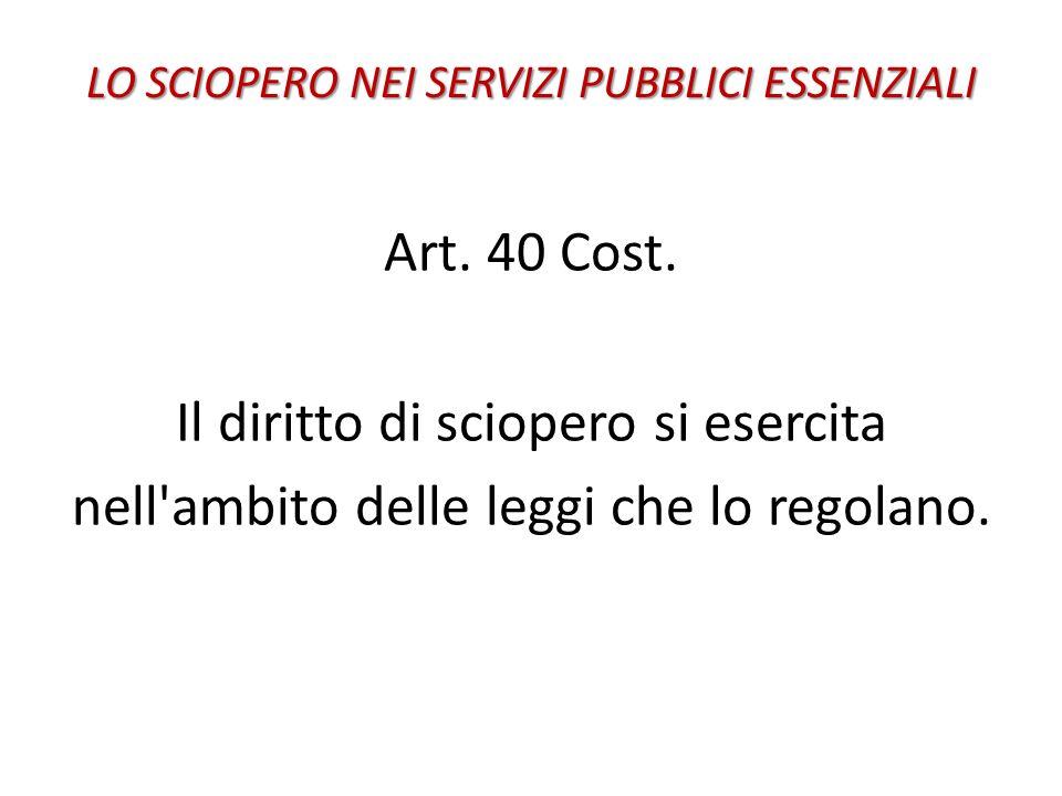 LO SCIOPERO NEI SERVIZI PUBBLICI ESSENZIALI Art. 40 Cost. Il diritto di sciopero si esercita nell'ambito delle leggi che lo regolano.